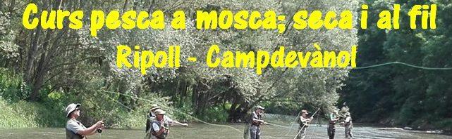 Curs pesca a mosca; seca i al fil (Campdevànol-Ripoll) 27 de maig de2017
